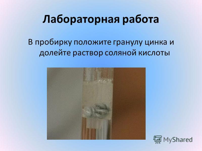 Лабораторная работа В пробирку положите гранулу цинка и долейте раствор соляной кислоты