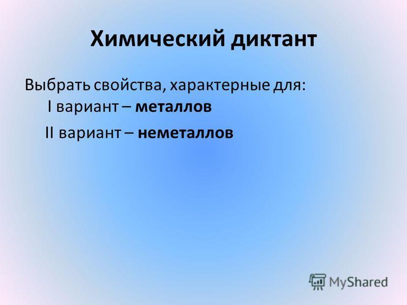 Химический диктант Выбрать свойства, характерные для: I вариант – металлов II вариант – неметаллов