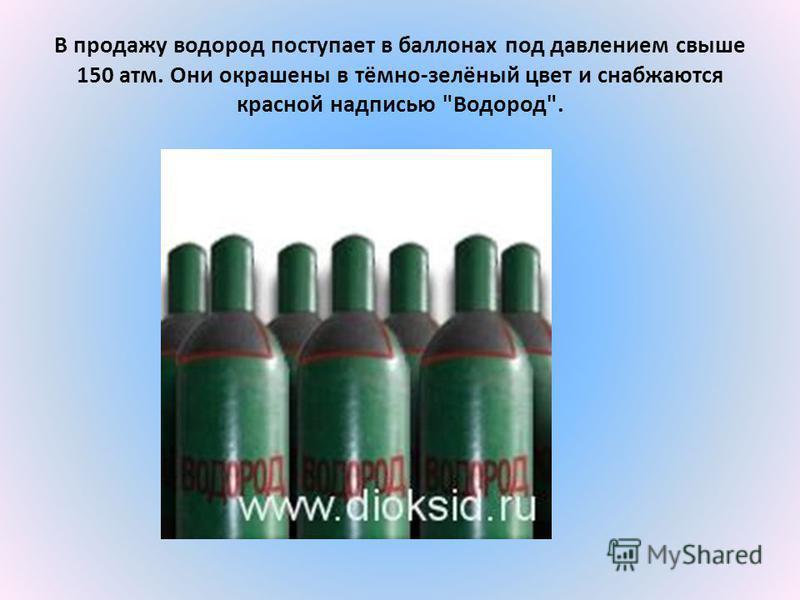 В продажу водород поступает в баллонах под давлением свыше 150 атм. Они окрашены в тёмно-зелёный цвет и снабжаются красной надписью Водород.