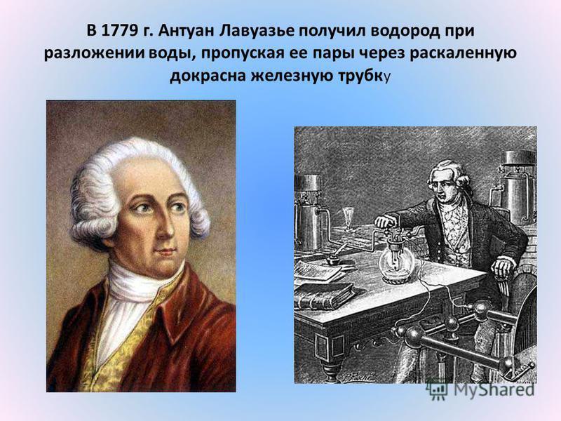 В 1779 г. Антуан Лавуазье получил водород при разложении воды, пропуская ее пары через раскаленную докрасна железную трубу у