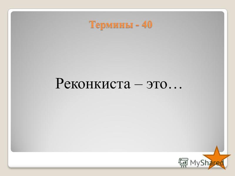 Термины - 40 Реконкиста – это…