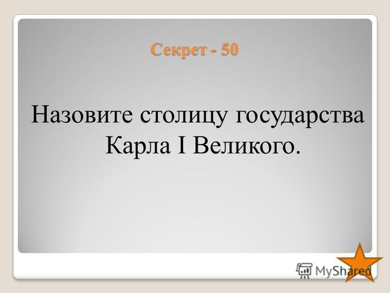 Секрет - 50 Назовите столицу государства Карла I Великого.