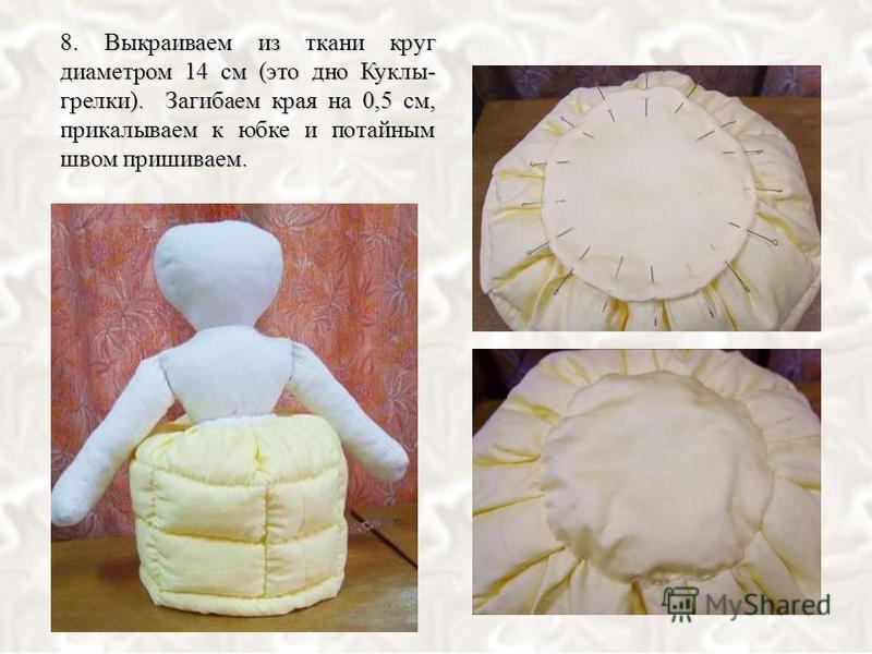 8. Выкраиваем из ткани круг диаметром 14 см (это дно Куклы- грелки). Загибаем края на 0,5 см, прикалываем к юбке и потайным швом пришиваем.