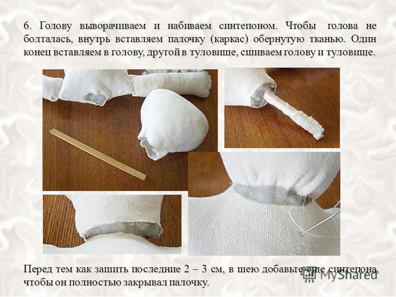 Перед тем как зашить последние 2 – 3 см, в шею добавьте еще синтепона, чтобы он полностью закрывал палочку. 6. Голову выворачиваем и набиваем синтепоном. Чтобы голова не болталась, внутрь вставляем палочку (каркас) обернутую тканью. Один конец вставл
