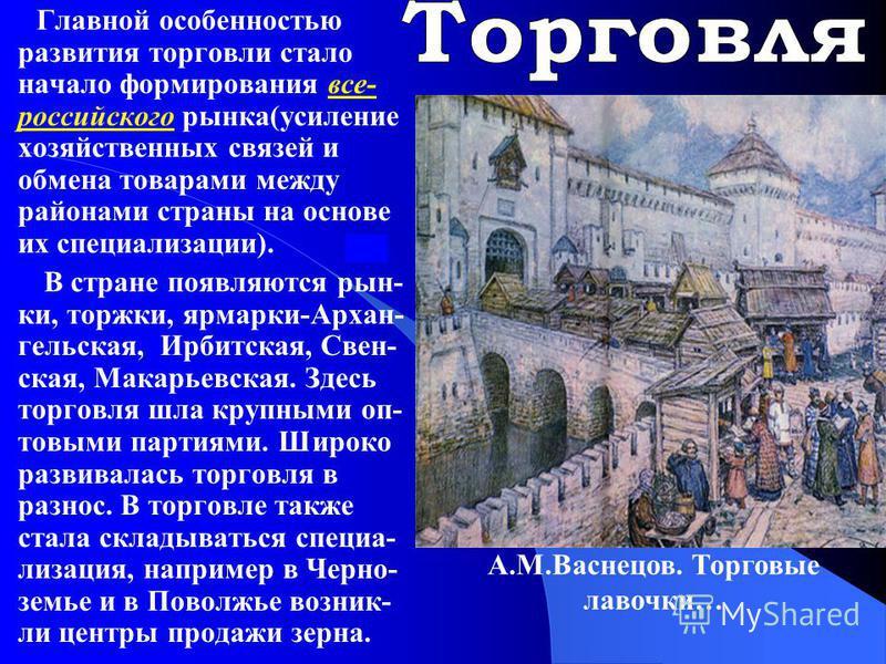 Главной особенностью развития торговли стало начало формирования все- российского рынка(усиление хозяйственных связей и обмена товарами между районами страны на основе их специализации). В стране появляются рынки, торжки, ярмарки-Архан- гельская, Ирб