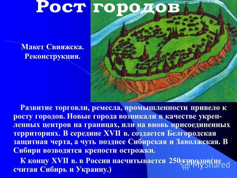 Развитие торговли, ремесла, промышленности привело к росту городов. Новые города возникали в качестве укреп- ленных центров на границах, или на вновь присоединенных территориях. В середине XVII в. создается Белгородская защитная черта, а чуть позднее