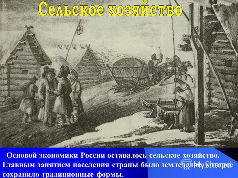 Основой экономики России оставалось сельское хозяйство. Главным занятием населения страны было земледелие, которое сохранило традиционные формы.