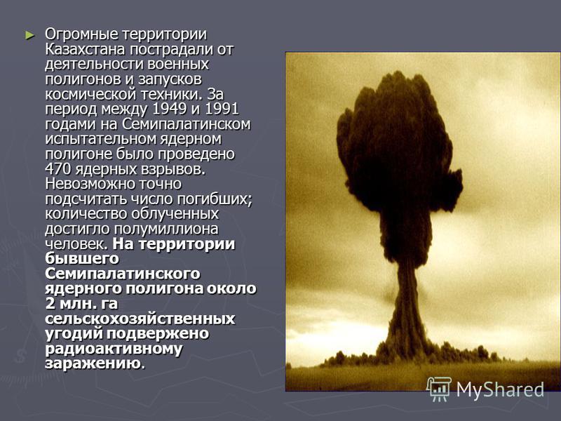 Огромные территории Казахстана пострадали от деятельности военных полигонов и запусков космической техники. За период между 1949 и 1991 годами на Семипалатинском испытательном ядерном полигоне было проведено 470 ядерных взрывов. Невозможно точно подс