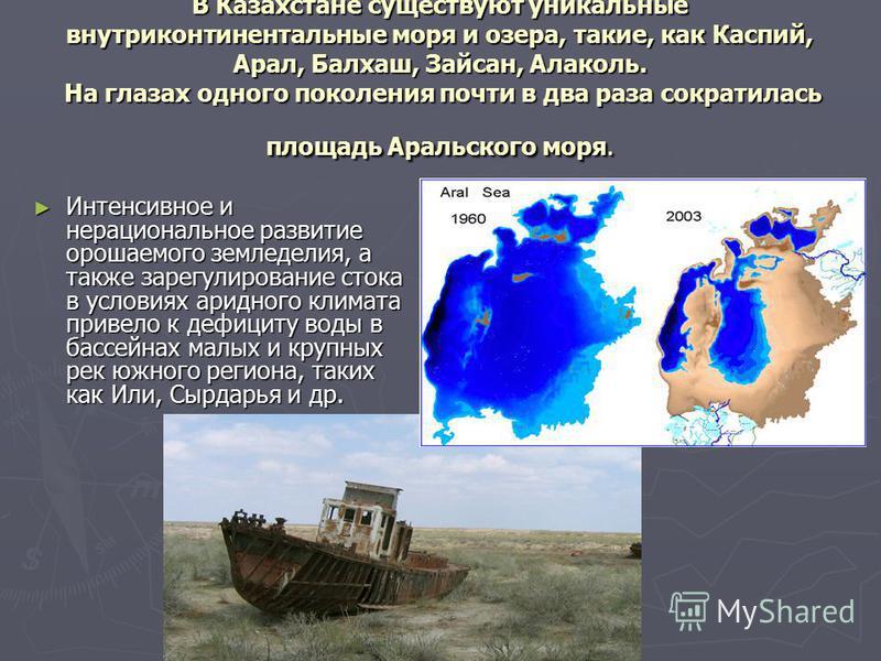 В Казахстане существуют уникальные внутриконтинентальные моря и озера, такие, как Каспий, Арал, Балхаш, Зайсан, Алаколь. На глазах одного поколения почти в два раза сократилась площадь Аральского моря. Интенсивное и нерациональное развитие орошаемого