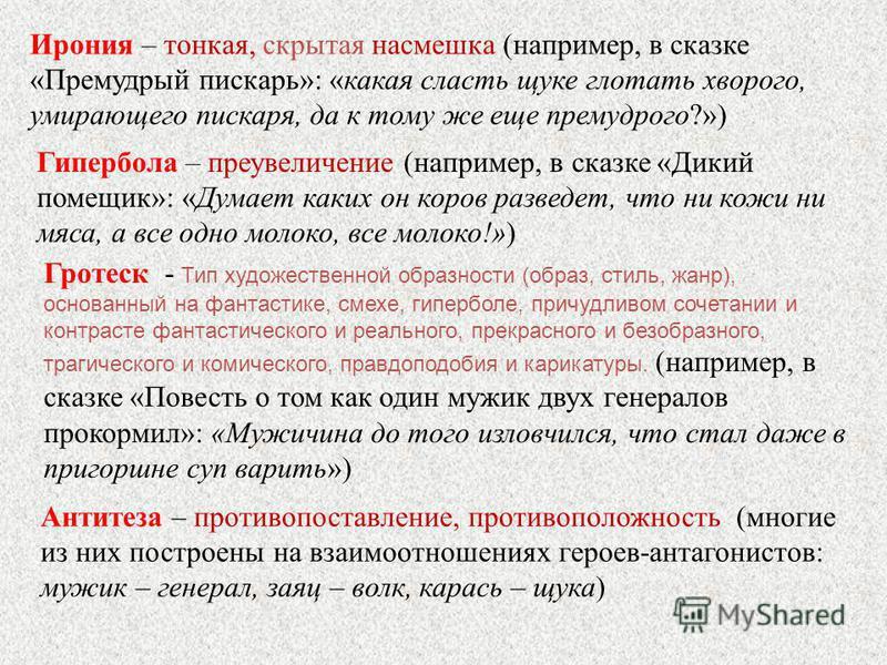 Ирония – тонкая, скрытая насмешка (например, в сказке «Премудрый пескарь»: «какая сласть щуке глотать хворого, умирающего пескаря, да к тому же еще премудрого?») Гипербола – преувеличение (например, в сказке «Дикий помещик»: «Думает каких он коров ра