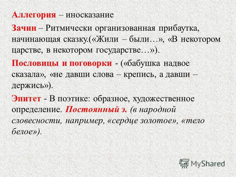Аллегория – иносказание Зачин – Ритмически организованная прибаутка, начинающая сказку.(«Жили – были…», «В некотором царстве, в некотором государстве…»). Пословицы и поговорки - («бабушка надвое сказала», «не давши слова – крепись, а давши – держись»