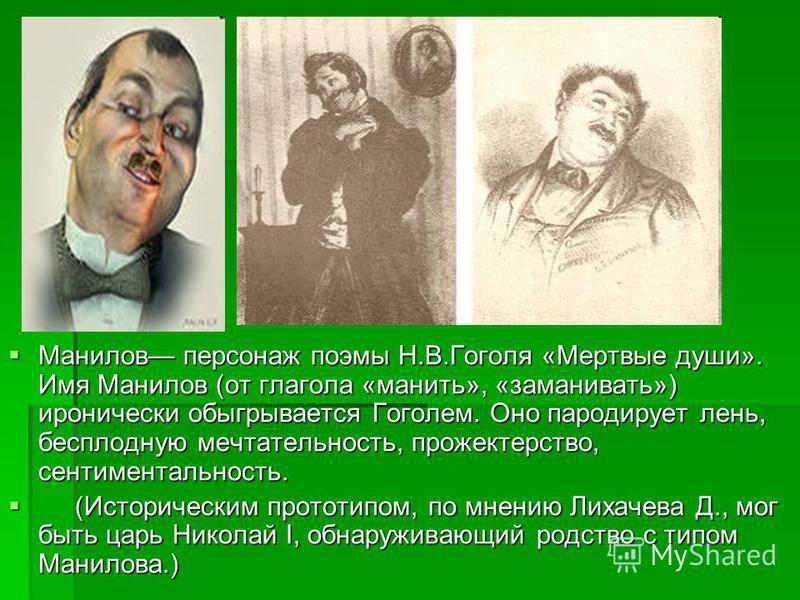 Манилов персонаж поэмы Н.В.Гоголя «Мертвые души». Имя Манилов (от глагола «манить», «заманивать») иронически обыгрывается Гоголем. Оно пародирует лень, бесплодную мечтательность, прожектерство, сентиментальность. Манилов персонаж поэмы Н.В.Гоголя «Ме