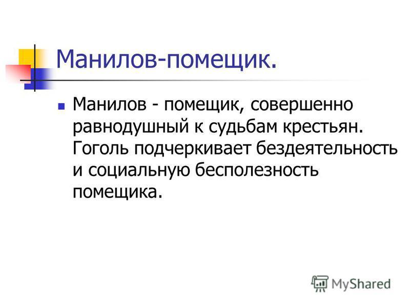 Манилов-помещик. Манилов - помещик, совершенно равнодушный к судьбам крестьян. Гоголь подчеркивает бездеятельность и социальную бесполезность помещика.