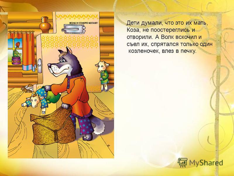 Дети думали, что это их мать, Коза, не поостереглись и отворили. А Волк вскочил и съел их, спрятался только один козленочек, влез в печку.