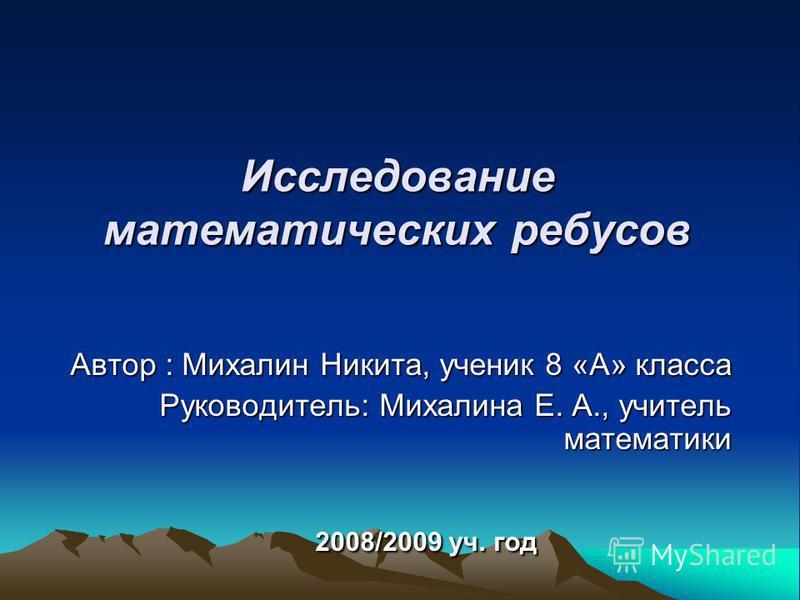 Исследование математических ребусов Автор : Михалин Никита, ученик 8 «А» класса Руководитель: Михалина Е. А., учитель математики 2008/2009 уч. год 2008/2009 уч. год