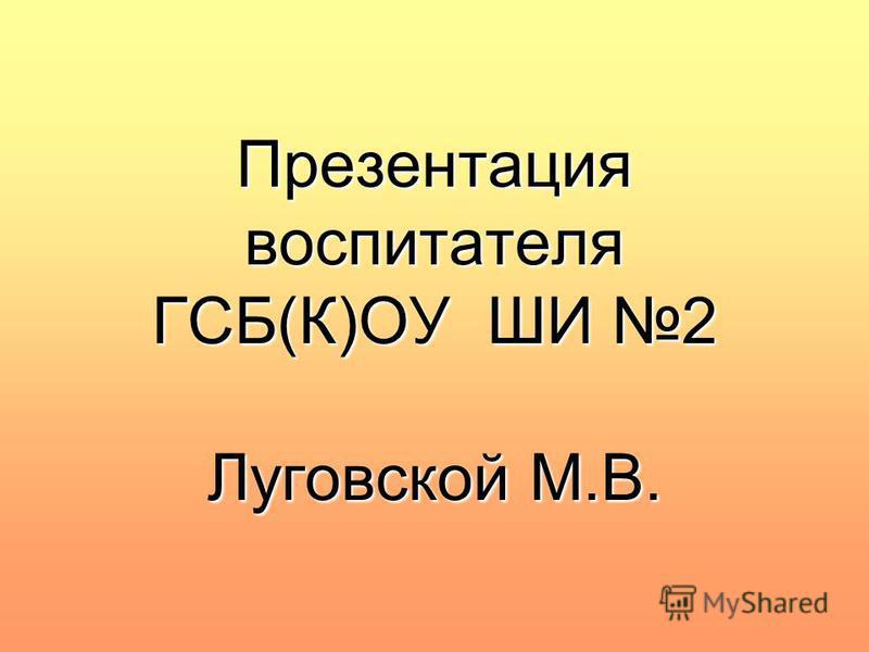 Презентация воспитателя ГСБ(К)ОУ ШИ 2 Луговской М.В.