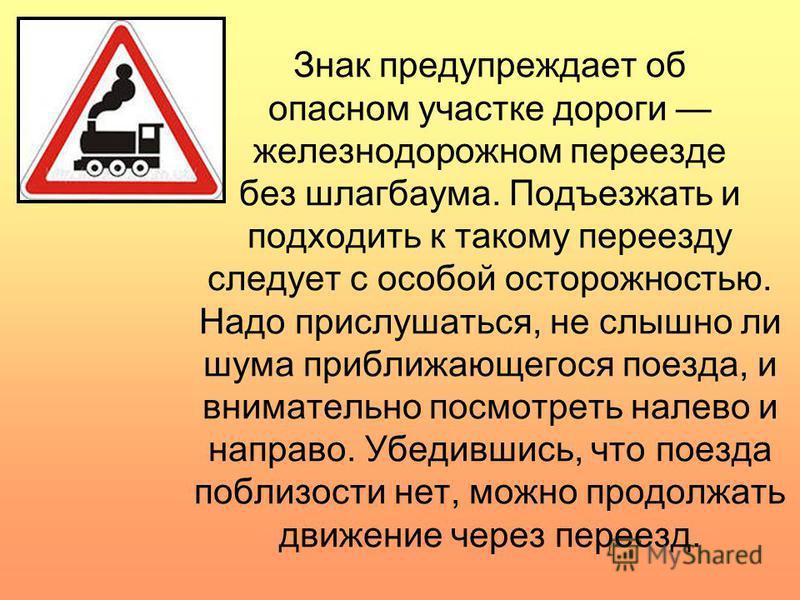 Знак предупреждает об опасном участке дороги железнодорожном переезде без шлагбаума. Подъезжать и подходить к такому переезду следует с особой осторожностью. Надо прислушаться, не слышно ли шума приближающегося поезда, и внимательно посмотреть налев