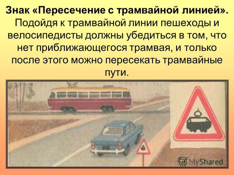 Знак «Пересечение с трамвайной линией». Подойдя к трамвайной линии пешеходы и велосипедисты должны убедиться в том, что нет приближающегося трамвая, и только после этого можно пересекать трамвайные пути.