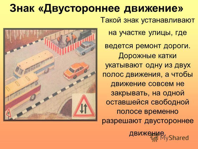 Такой знак устанавливают на участке улицы, где ведется ремонт дороги. Дорожные катки укатывают одну из двух полос движения, а чтобы движение совсем не закрывать, на одной оставшейся свободной полосе временно разрешают двустороннее движение. Знак «Дву