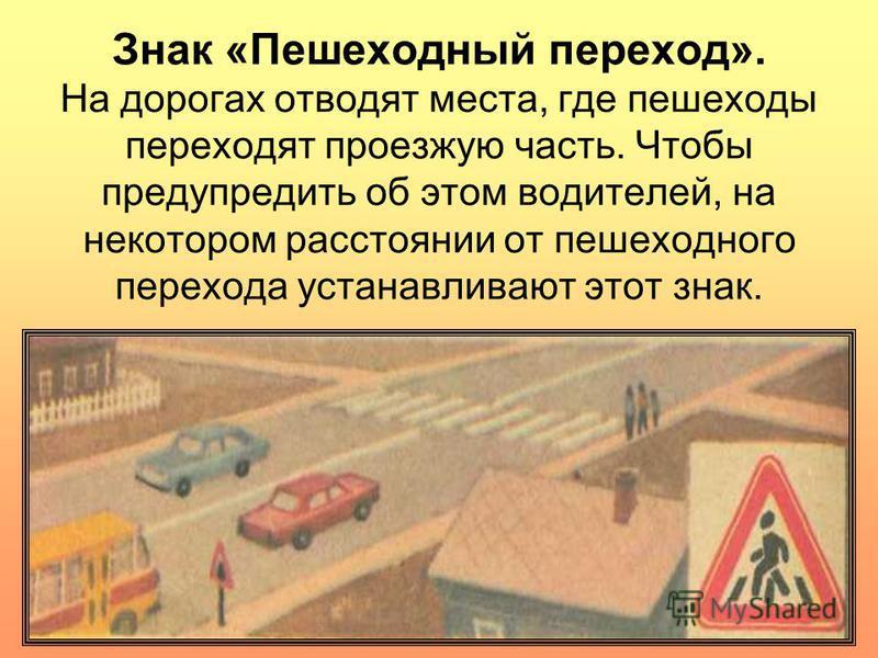 Знак «Пешеходный переход». На дорогах отводят места, где пешеходы переходят проезжую часть. Чтобы предупредить об этом водителей, на некотором расстоянии от пешеходного перехода устанавливают этот знак.