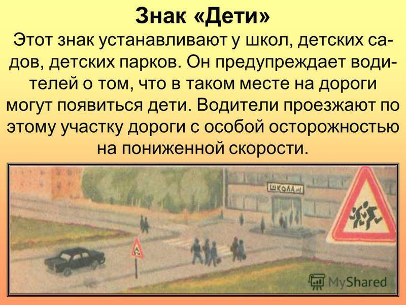 Знак «Дети» Этот знак устанавливают у школ, детских садов, детских парков. Он предупреждает водителей о том, что в таком месте на дороги могут появиться дети. Водители проезжают по этому участку дороги с особой осторожностью на пониженной скорости.
