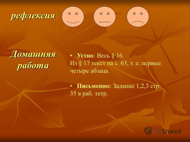 рефлексия Домашняя работа Устно: Весь § 16. Из § 17 текст на с. 63, т. е. первые четыре абзаца. Письменно: Задание 1,2,3 стр. 35 в раб. тетр.