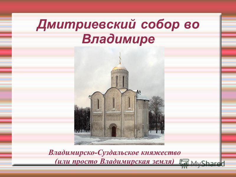 Дмитриевский собор во Владимире Владимирско-Суздальское княжество (или просто Владимирская земля)