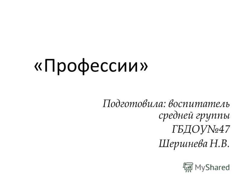 «Профессии» Подготовила: воспитатель средней группы ГБДОУ47 Шершнева Н.В.