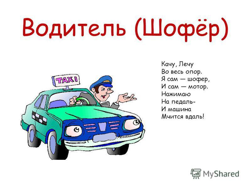Водитель (Шофёр) Качу, Лечу Во весь опор. Я сам шофер, И сам мотор. Нажимаю На педаль- И машина Мчится вдаль!