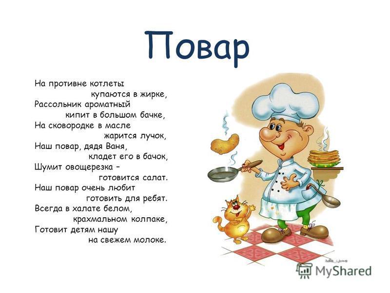 Повар На противне котлеты купаются в жирке, Рассольник ароматный кипит в большом бачке, На сковородке в масле жарится лучок, Наш повар, дядя Ваня, кладет его в бачок, Шумит овощерезка – готовится салат. Наш повар очень любит готовить для ребят. Всегд