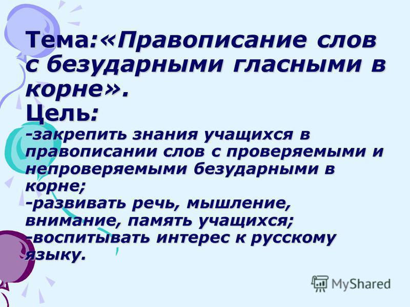 Тема:«Правописание слов с безударными гласными в корне». Цель: -закрепить знания учащихся в правописании слов с проверяемыми и непроверяемыми безударными в корне; -развивать речь, мышление, внимание, память учащихся; -воспитывать интерес к русскому я