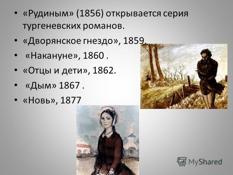 «Рудиным» (1856) открывается серия тургеневских романов. «Дворянское гнездо», 1859. «Накануне», 1860. «Отцы и дети», 1862. «Дым» 1867. «Новь», 1877