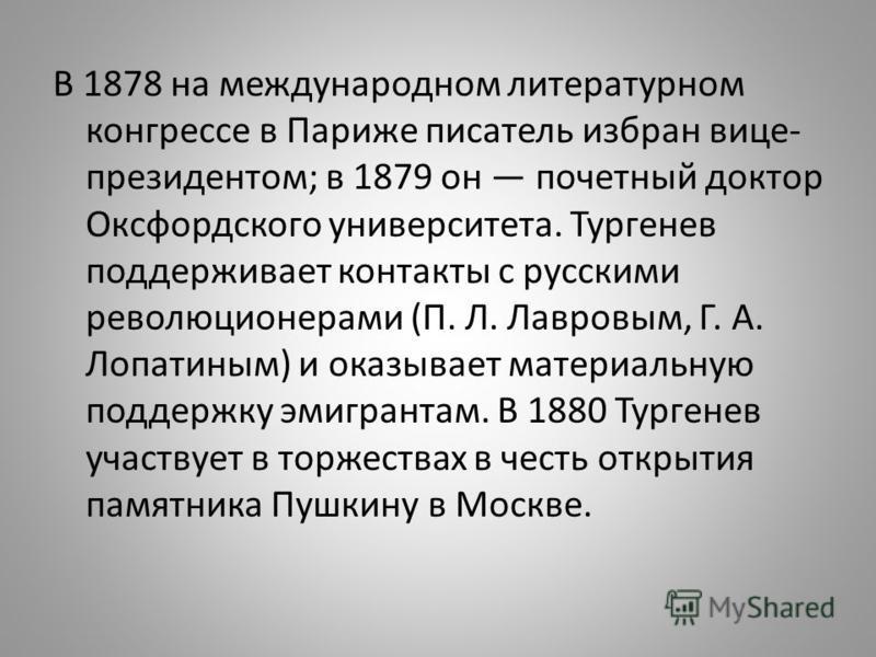 В 1878 на международном литературном конгрессе в Париже писатель избран вице- президентом; в 1879 он почетный доктор Оксфордского университета. Тургенев поддерживает контакты с русскими революционерами (П. Л. Лавровым, Г. А. Лопатиным) и оказывает ма