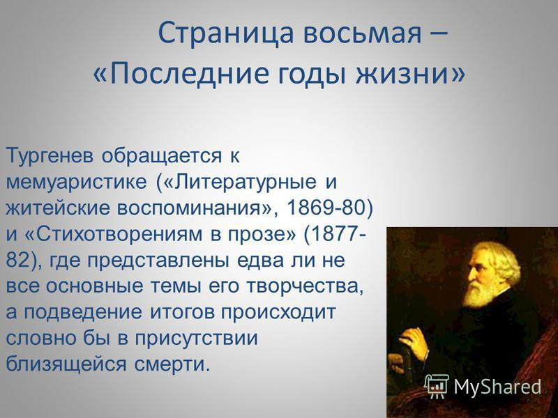 Страница восьмая – «Последние годы жизни» Тургенев обращается к мемуаристике («Литературные и житейские воспоминания», 1869-80) и «Стихотворениям в прозе» (1877- 82), где представлены едва ли не все основные темы его творчества, а подведение итогов п