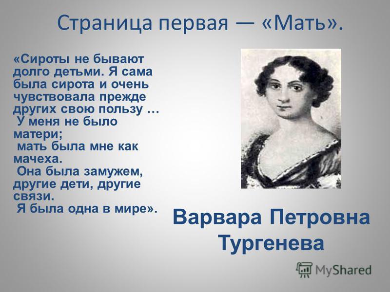 Страница первая «Мать». Варвара Петровна Тургенева «Сироты не бывают долго детьми. Я сама была сирота и очень чувствовала прежде других свою пользу … У меня не было матери; мать была мне как мачеха. Она была замужем, другие дети, другие связи. Я была