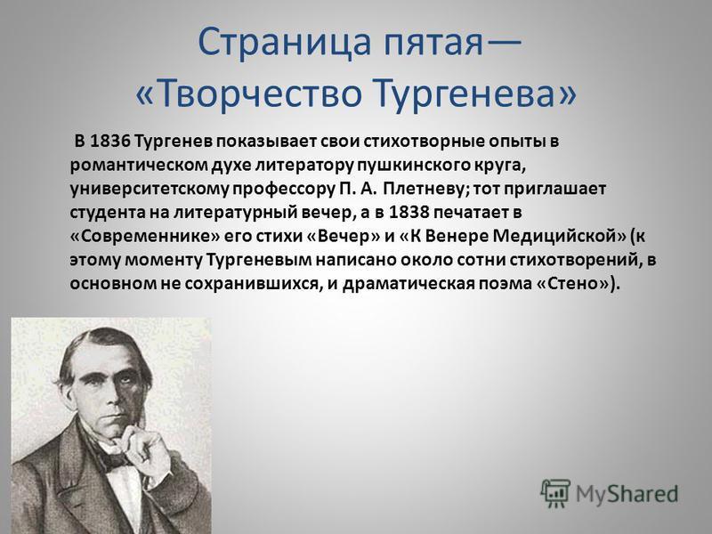 Страница пятая «Творчество Тургенева» В 1836 Тургенев показывает свои стихотворные опыты в романтическом духе литератору пушкинского круга, университетскому профессору П. А. Плетневу; тот приглашает студента на литературный вечер, а в 1838 печатает в