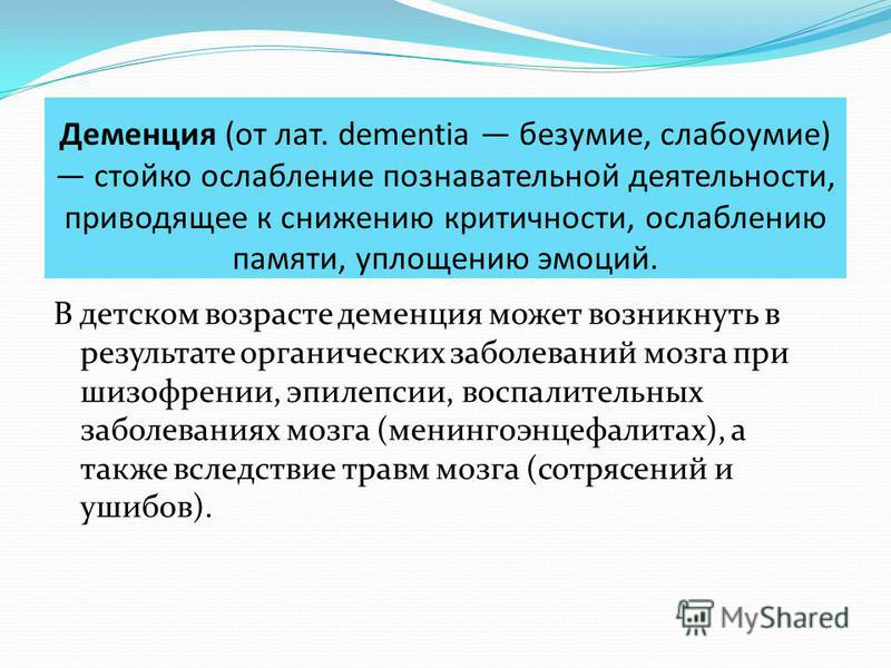 Деменция (от лат. dementia безумие, слабоумие) стойко ослабление познавательной деятельности, приводящее к снижению критичности, ослаблению памяти, уплощению эмоций. В детском возрасте деменция может возникнуть в результате органических заболеваний м