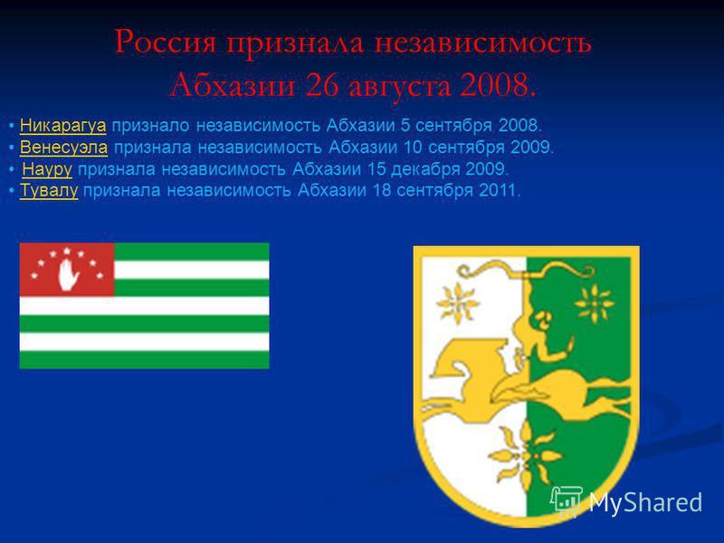 Россия признала независимость Абхазии 26 августа 2008. Никарагуа признало независимость Абхазии 5 сентября 2008. Никарагуа Венесуэла признала независимость Абхазии 10 сентября 2009. Венесуэла Науру признала независимость Абхазии 15 декабря 2009. Наур