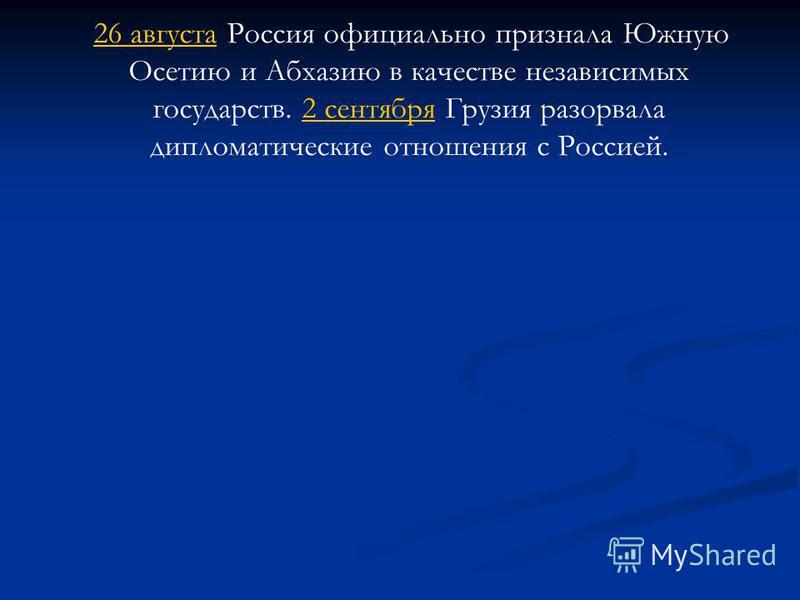 26 августа Россия официально признала Южную Осетию и Абхазию в качестве независимых государств. 2 сентября Грузия разорвала дипломатические отношения с Россией. 26 августа 2 сентября