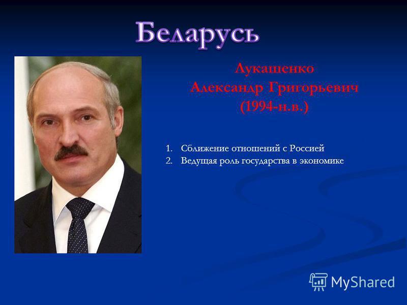 Лукашенко Александр Григорьевич (1994-н.в.) 1. Сближение отношений с Россией 2. Ведущая роль государства в экономике