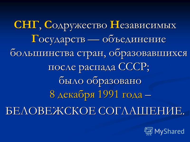СНГ, Содружество Независимых Государств объединение большинства стран, образовавшихся после распада СССР; было образовано 8 декабря 1991 года – БЕЛОВЕЖСКОЕ СОГЛАШЕНИЕ.