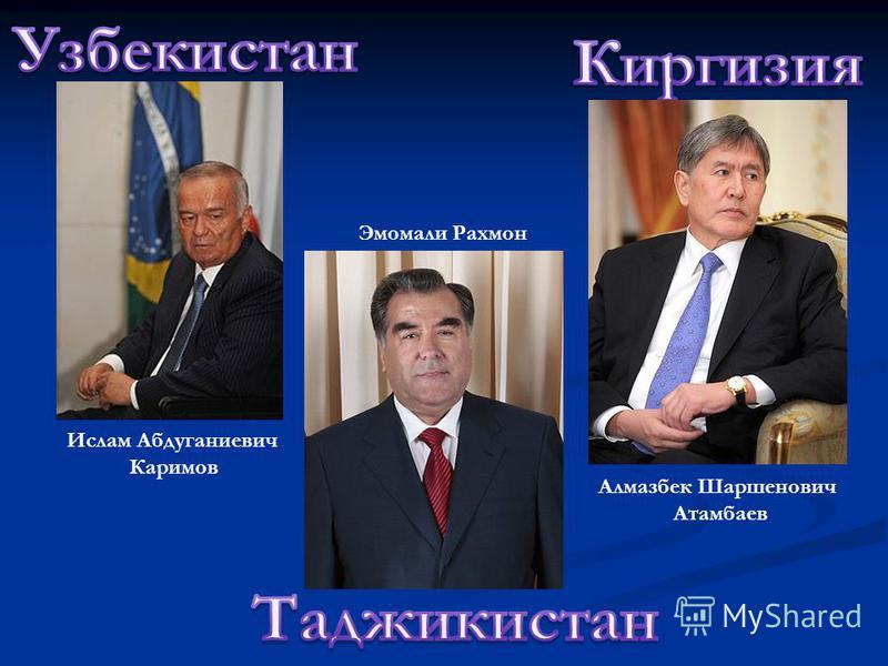 Ислам Абдуганиевич Каримов Алмазбек Шаршенович Атамбаев Эмомали Рахмон