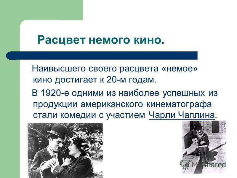 Расцвет немого кино. Наивысшего своего расцвета «немое» кино достигает к 20-м годам. В 1920-е одними из наиболее успешных из продукции американского кинематографа стали комедии с участием Чарли Чаплина.Чарли Чаплина