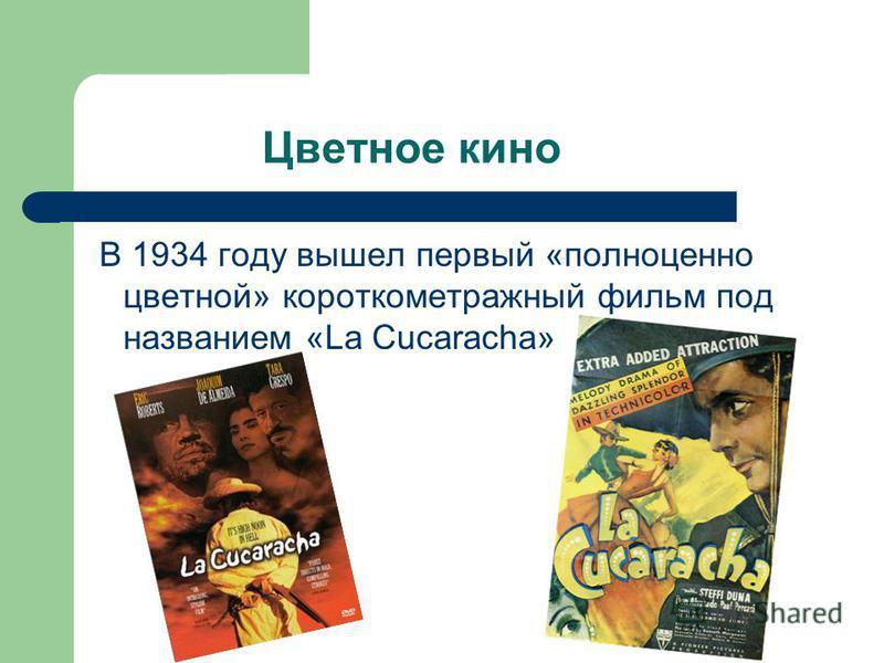 Цветное кино В 1934 году вышел первый «полноценно цветной» короткометражный фильм под названием «La Cucaracha»