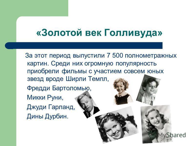 «Золотой век Голливуда» За этот период выпустили 7 500 полнометражных картин. Среди них огромную популярность приобрели фильмы с участием совсем юных звезд вроде Ширли Темпл, Фредди Бартоломью, Микки Руни, Джуди Гарланд, Дины Дурбин.