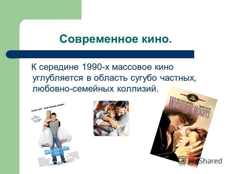 Современное кино. К середине 1990-х массовое кино углубляется в область сугубо частных, любовно-семейных коллизий.