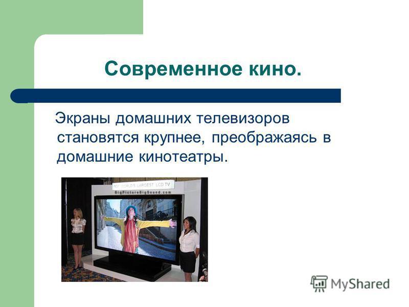 Современное кино. Экраны домашних телевизоров становятся крупнее, преображаясь в домашние кинотеатры.