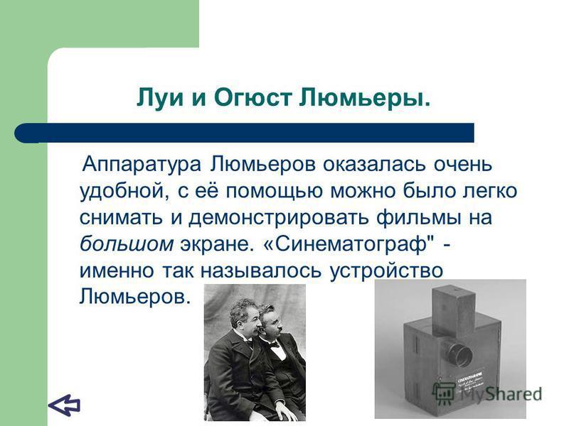 Луи и Огюст Люмьеры. Аппаратура Люмьеров оказалась очень удобной, с её помощью можно было легко снимать и демонстрировать фильмы на большом экране. «Синематограф - именно так называлось устройство Люмьеров.