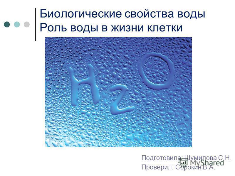 Биологические свойства воды Роль воды в жизни клетки Подготовила: Шумилова С.Н. Проверил: Сорокин В.А.