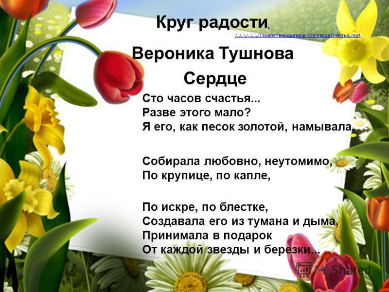 Круг радости...\..\..\..\..\..\..\Тамара Гвердцители Сто Часов Счастья..mp4 Вероника Тушнова Сердце Сто часов счастья... Разве этого мало? Я его, как песок золотой, намывала, Собирала любовно, неутомимо, По крупице, по капле, По искре, по блестке, Со